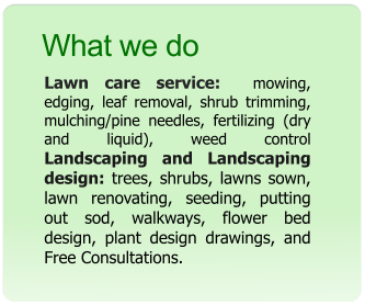 What we do Lawn care service:  mowing, edging, leaf removal, shrub trimming, mulching/pine needles, fertilizing (dry and liquid), weed control Landscaping and Landscaping design: trees, shrubs, lawns sown, lawn renovating, seeding, putting out sod, walkways, flower bed design, plant design drawings, and Free Consultations.