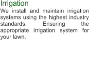 Irrigation We install and maintain irrigation systems using the highest industry standards. Ensuring the appropriate irrigation system for your lawn.