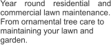 Year round residential and commercial lawn maintenance. From ornamental tree care to maintaining your lawn and  garden.