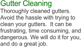 Gutter Cleaning Thoroughly cleaned gutters.  Avoid the hassle with trying to clean your gutters.  It can be  frustrating, time consuming, and  dangerous. We will do it for you,  and do a great job.